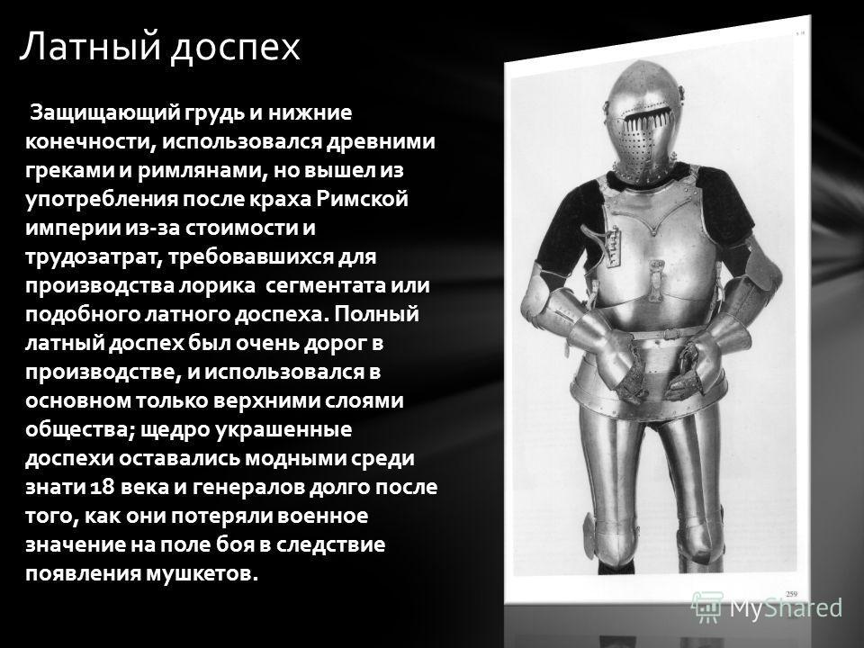 Латный доспех Защищающий грудь и нижние конечности, использовался древними греками и римлянами, но вышел из употребления после краха Римской империи из-за стоимости и трудозатрат, требовавшихся для производства лорика сегментата или подобного латного