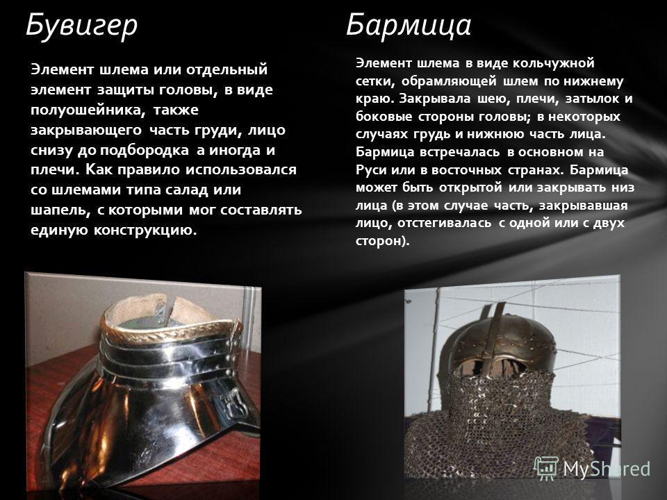 БувигерБармица Элемент шлема в виде кольчужной сетки, обрамляющей шлем по нижнему краю. Закрывала шею, плечи, затылок и боковые стороны головы; в некоторых случаях грудь и нижнюю часть лица. Бармица встречалась в основном на Руси или в восточных стра