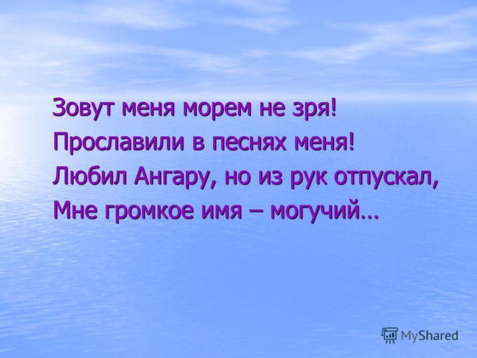 Зовут меня морем не зря! Прославили в песнях меня! Любил Ангару, но из рук отпускал, Мне громкое имя – могучий…