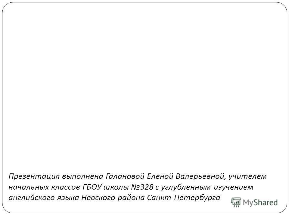 Презентация выполнена Галановой Еленой Валерьевной, учителем начальных классов ГБОУ школы 328 с углубленным изучением английского языка Невского района Санкт - Петербурга