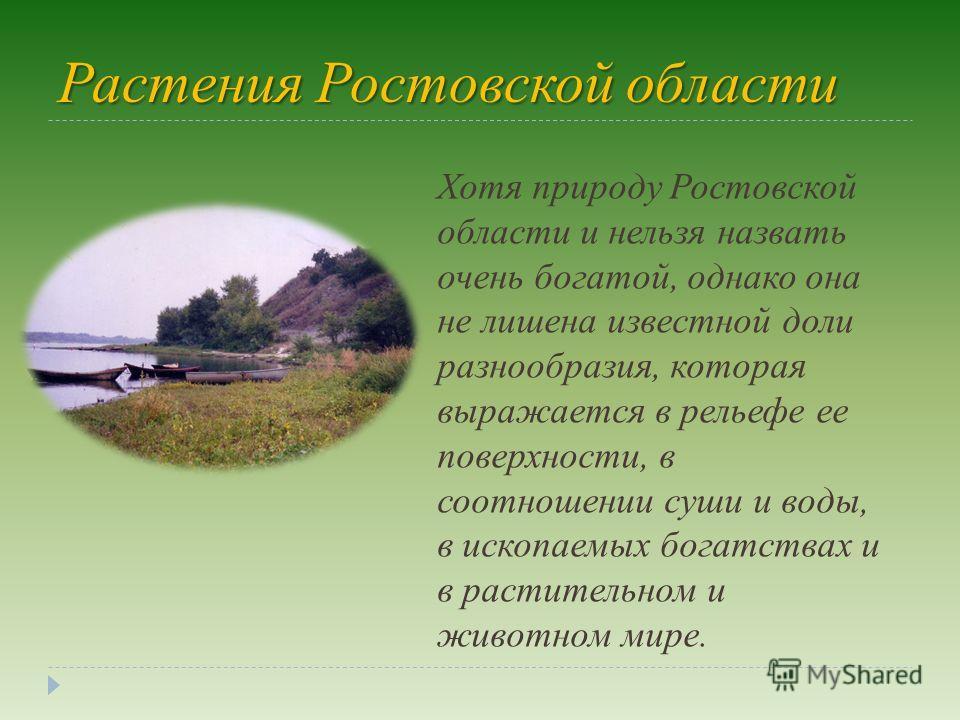 Растения Ростовской области Хотя природу Ростовской области и нельзя назвать очень богатой, однако она не лишена известной доли разнообразия, которая выражается в рельефе ее поверхности, в соотношении суши и воды, в ископаемых богатствах и в растител