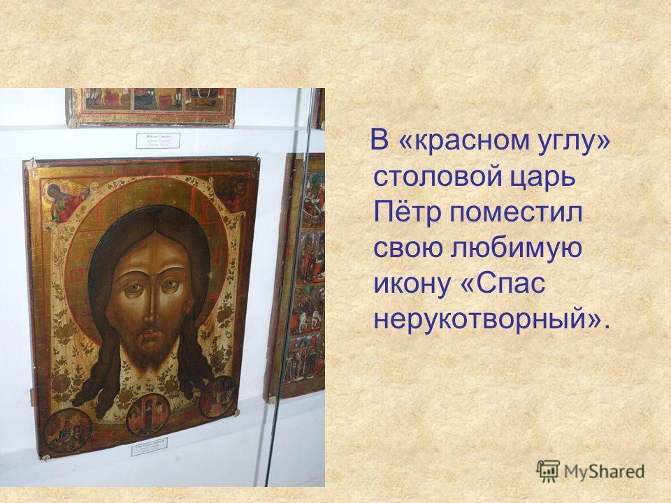 В «красном углу» столовой царь Пётр поместил свою любимую икону «Спас нерукотворный».
