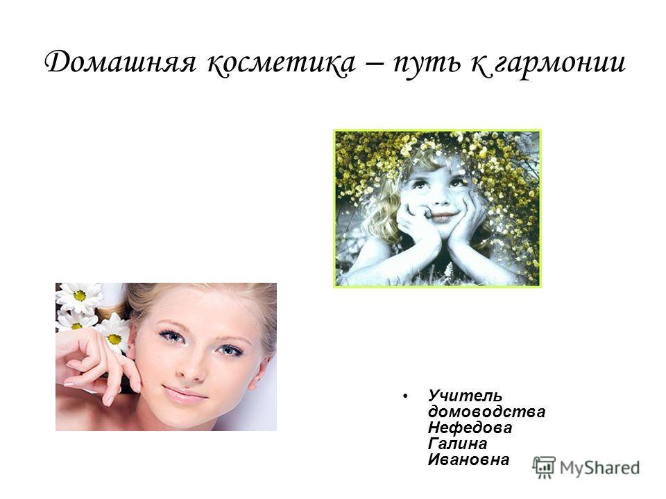 Домашняя косметика – путь к гармонии Учитель домоводства Нефедова Галина Ивановна