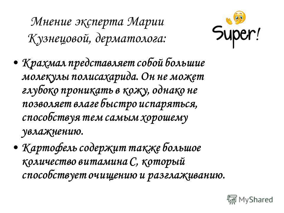 Мнение эксперта Марии Кузнецовой, дерматолога: Крахмал представляет собой большие молекулы полисахарида. Он не может глубоко проникать в кожу, однако не позволяет влаге быстро испаряться, способствуя тем самым хорошему увлажнению. Картофель содержит