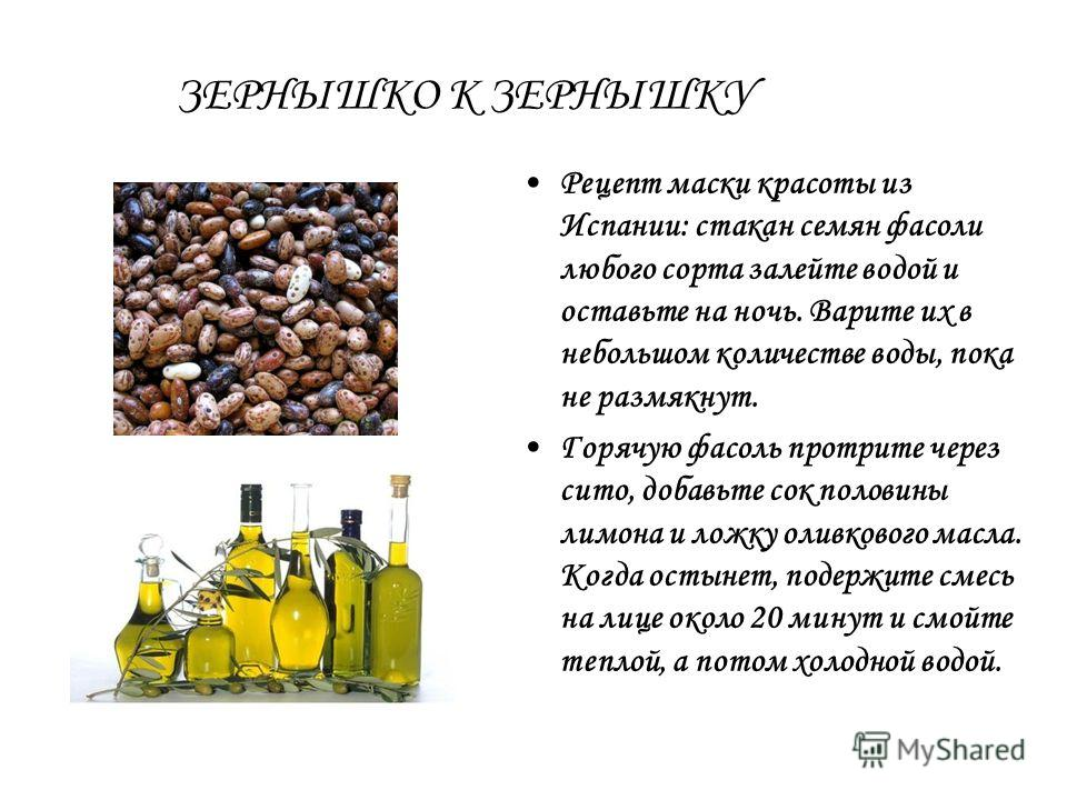 ЗЕРНЫШКО К ЗЕРНЫШКУ Рецепт маски красоты из Испании: стакан семян фасоли любого сорта залейте водой и оставьте на ночь. Варите их в небольшом количестве воды, пока не размякнут. Горячую фасоль протрите через сито, добавьте сок половины лимона и ложку