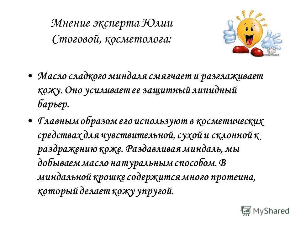 Мнение эксперта Юлии Стоговой, косметолога: Масло сладкого миндаля смягчает и разглаживает кожу. Оно усиливает ее защитный липидный барьер. Главным образом его используют в косметических средствах для чувствительной, сухой и склонной к раздражению ко