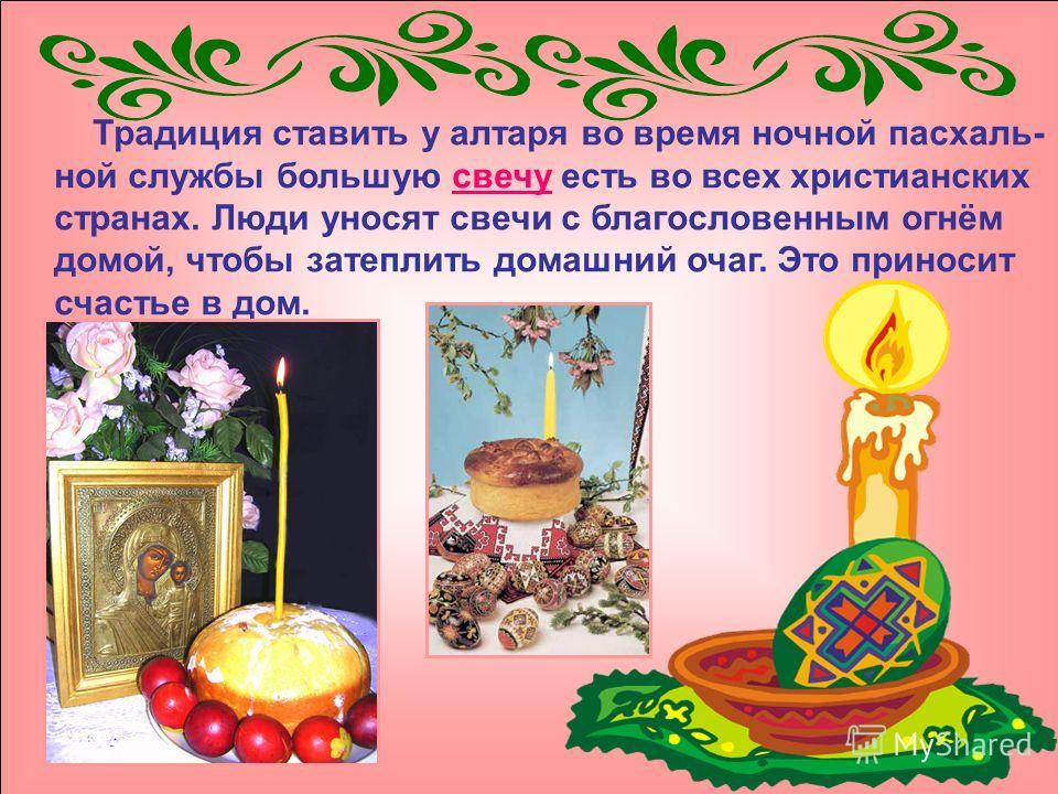 Традиция ставить у алтаря во время ночной пасхаль- ной службы большую свечу есть во всех христианских странах. Люди уносят свечи с благословенным огнём домой, чтобы затеплить домашний очаг. Это приносит счастье в дом.