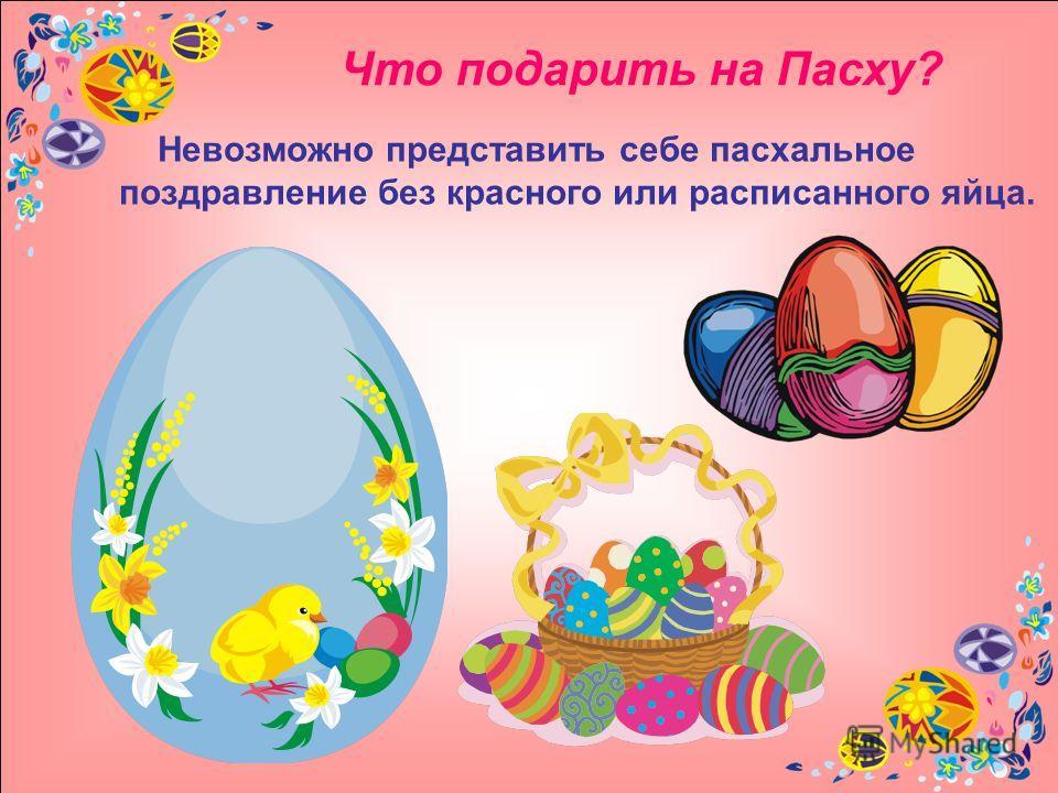 Что подарить на Пасху? Невозможно представить себе пасхальное поздравление без красного или расписанного яйца.