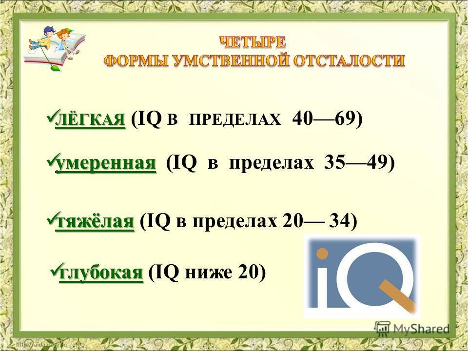 ЛЁГКАЯ ЛЁГКАЯ (IQ В ПРЕДЕЛАХ 4069) умеренная умеренная (IQ в пределах 3549) тяжёлая тяжёлая (IQ в пределах 20 34) глубокая глубокая (IQ ниже 20)