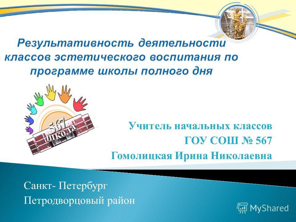 Учитель начальных классов ГОУ СОШ 567 Гомолицкая Ирина Николаевна Санкт - Петербург Петродворцовый район