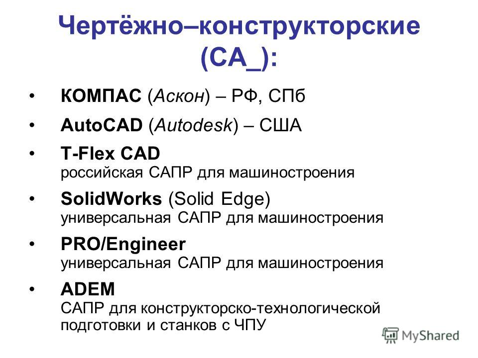 Чертёжно–конструкторские (CA_): КОМПАС (Аскон) – РФ, СПб AutoCAD (Autodesk) – США T-Flex CAD российская САПР для машиностроения SolidWorks (Solid Edge) универсальная САПР для машиностроения PRO/Engineer универсальная САПР для машиностроения ADEM САПР