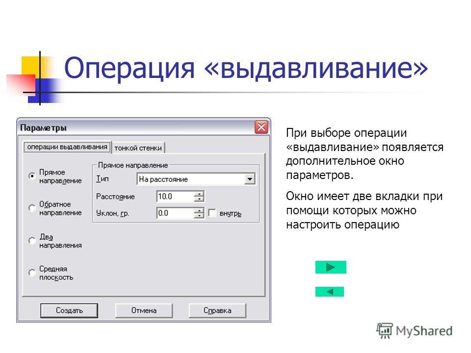 Операция «выдавливание» При выборе операции «выдавливание» появляется дополнительное окно параметров. Окно имеет две вкладки при помощи которых можно настроить операцию