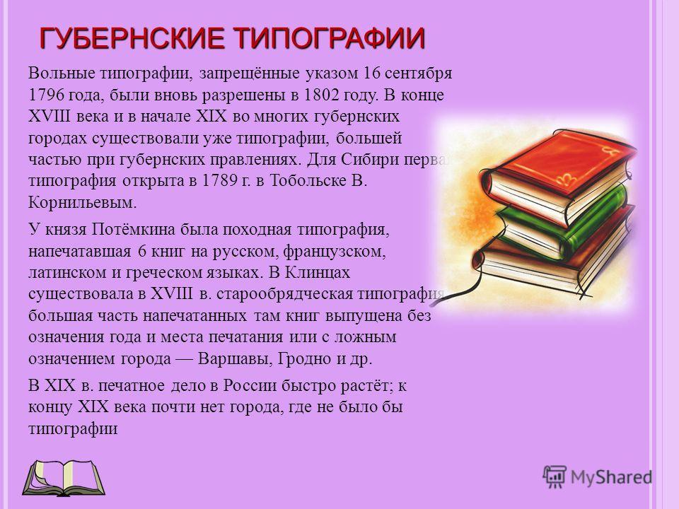 ГУБЕРНСКИЕ ТИПОГРАФИИ Вольные типографии, запрещённые указом 16 сентября 1796 года, были вновь разрешены в 1802 году. В конце XVIII века и в начале XIX во многих губернских городах существовали уже типографии, большей частью при губернских правлениях