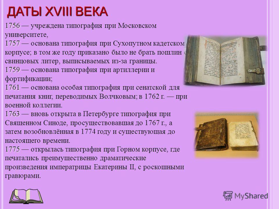 ДАТЫ XVIII ВЕКА 1756 1756 учреждена типография при Московском университете, 1757 1757 основана типография при Сухопутном кадетском корпусе; в том же году приказано было не брать пошлин с свинцовых литер, выписываемых из-за границы. 1759 1759 основана
