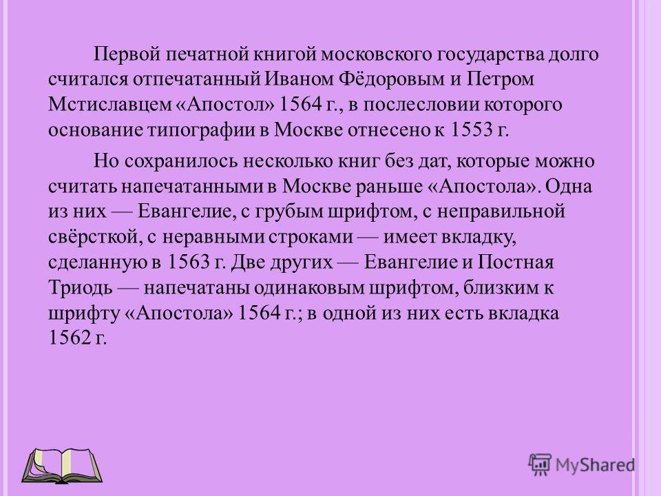 Первой печатной книгой московского государства долго считался отпечатанный Иваном Фёдоровым и Петром Мстиславцем «Апостол» 1564 г., в послесловии которого основание типографии в Москве отнесено к 1553 г. Но сохранилось несколько книг без дат, которые