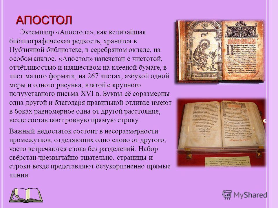 АПОСТОЛ Экземпляр «Апостола», как величайшая библиографическая редкость, хранится в Публичной библиотеке, в серебряном окладе, на особом аналое. «Апостол» напечатан с чистотой, отчётливостью и изяществом на клееной бумаге, в лист малого формата, на 2