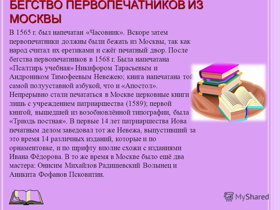 БЕГСТВО ПЕРВОПЕЧАТНИКОВ ИЗ МОСКВЫ В 1565 г. был напечатан «Часовник». Вскоре затем первопечатники должны были бежать из Москвы, так как народ считал их еретиками и сжёг печатный двор. После бегства первопечатников в 1568 г. Была напечатана «Псалтирь