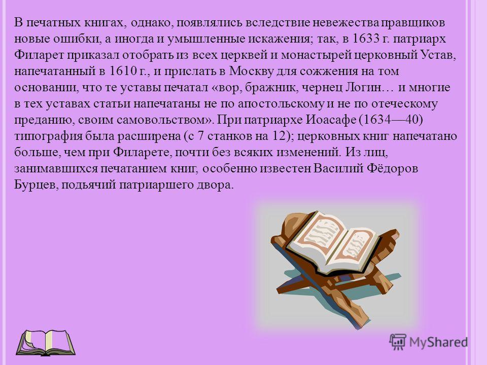 В печатных книгах, однако, появлялись вследствие невежества правщиков новые ошибки, а иногда и умышленные искажения; так, в 1633 г. патриарх Филарет приказал отобрать из всех церквей и монастырей церковный Устав, напечатанный в 1610 г., и прислать в