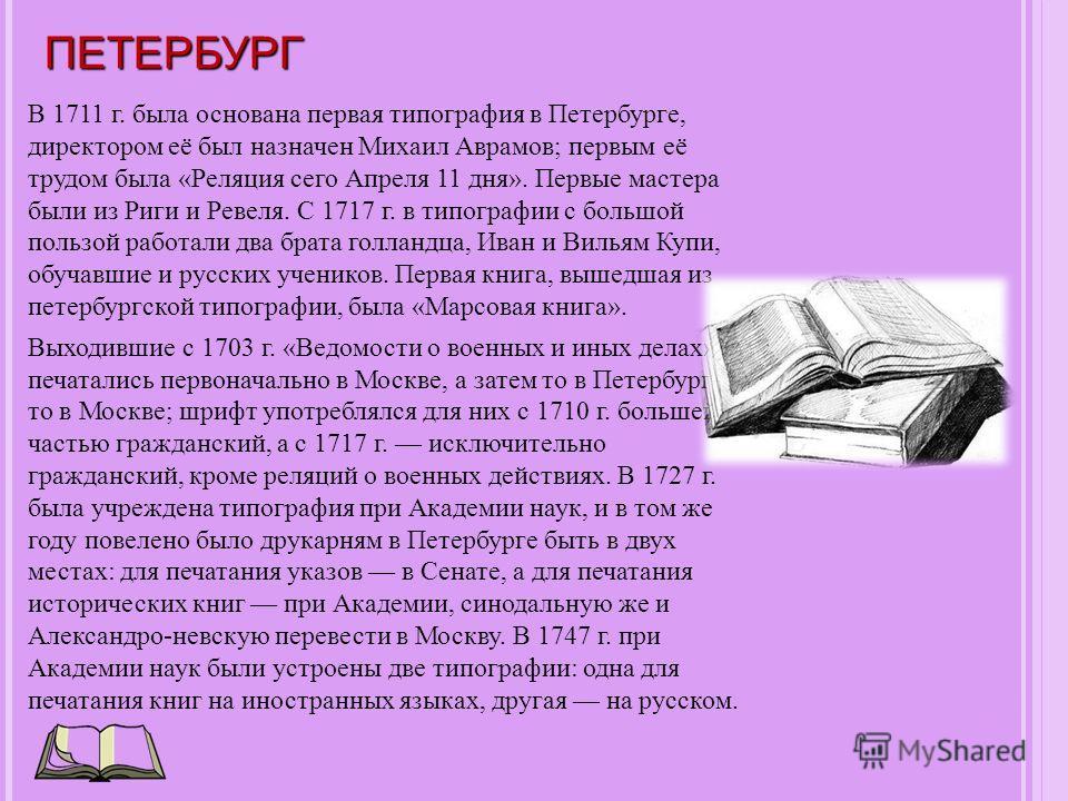ПЕТЕРБУРГ В 1711 г. была основана первая типография в Петербурге, директором её был назначен Михаил Аврамов; первым её трудом была «Реляция сего Апреля 11 дня». Первые мастера были из Риги и Ревеля. С 1717 г. в типографии с большой пользой работали д