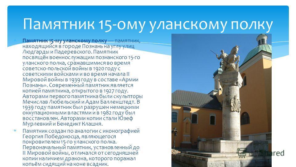 Памятник 15-ому уланскому полку Памятник 15-му уланскому полку памятник, находящийся в городе Познань на углу улиц Людгарды и Падеревского. Памятник посвящён военнослужащим познанского 15-го уланского полка, сражавшимися во время советско-польской во