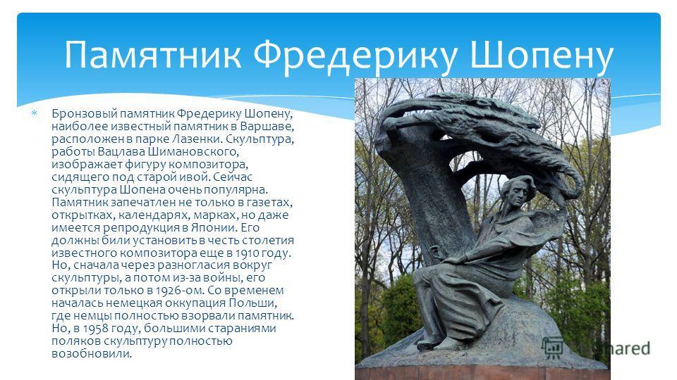 Бронзовый памятник Фредерику Шопену, наиболее известный памятник в Варшаве, расположен в парке Лазенки. Скульптура, работы Вацлава Шимановского, изображает фигуру композитора, сидящего под старой ивой. Сейчас скульптура Шопена очень популярна. Памятн