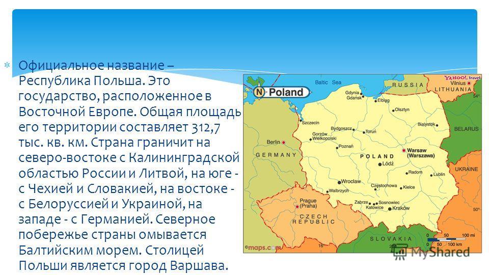 Официальное название – Республика Польша. Это государство, расположенное в Восточной Европе. Общая площадь его территории составляет 312,7 тыс. кв. км. Страна граничит на северо-востоке с Калининградской областью России и Литвой, на юге - с Чехией и
