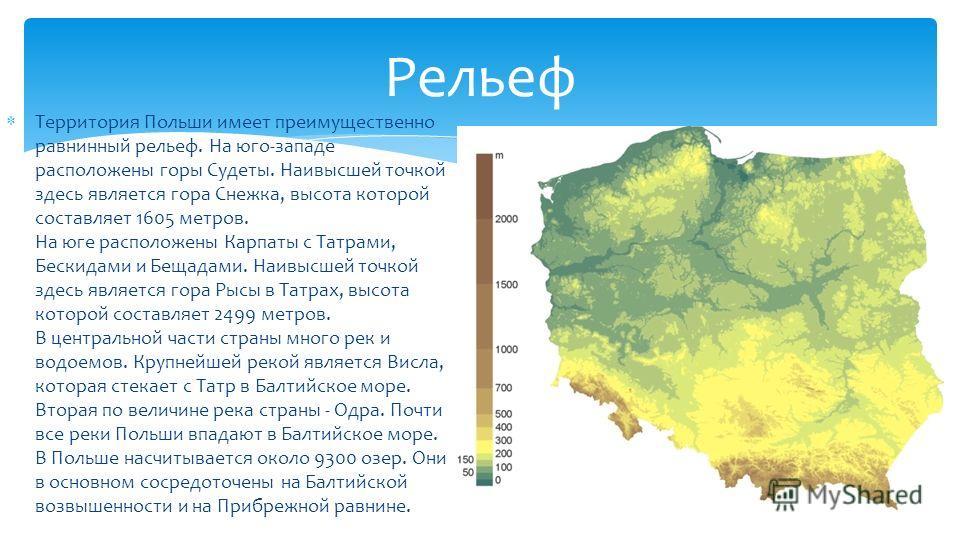 Территория Польши имеет преимущественно равнинный рельеф. На юго-западе расположены горы Судеты. Наивысшей точкой здесь является гора Снежка, высота которой составляет 1605 метров. На юге расположены Карпаты с Татрами, Бескидами и Бещадами. Наивысшей
