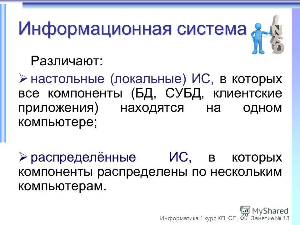 Информатика 1 курс КП, СП, ФК. Занятие 13 Информационная система Различают: настольные (локальные) ИС, в которых все компоненты (БД, СУБД, клиентские приложения) находятся на одном компьютере; распределённые ИС, в которых компоненты распределены по н