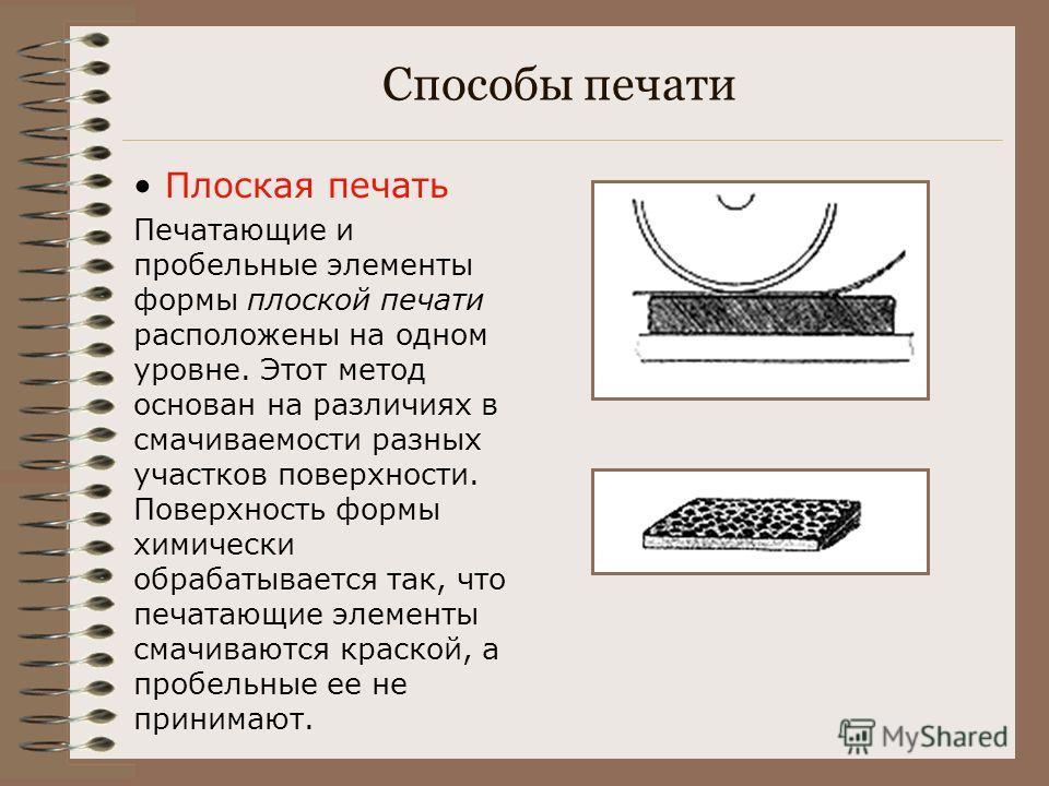 Способы печати Плоская печать Печатающие и пробельные элементы формы плоской печати расположены на одном уровне. Этот метод основан на различиях в смачиваемости разных участков поверхности. Поверхность формы химически обрабатывается так, что печатающ