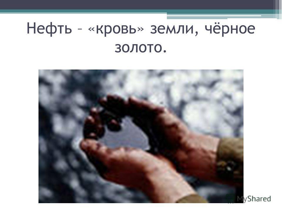 Нефть – «кровь» земли, чёрное золото.