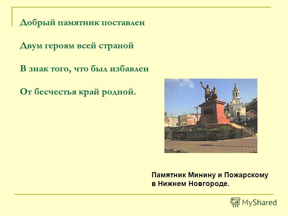 Добрый памятник поставлен Двум героям всей страной В знак того, что был избавлен От бесчестья край родной. Памятник Минину и Пожарскому в Нижнем Новгороде.