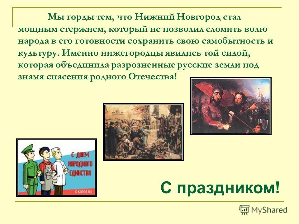 Мы горды тем, что Нижний Новгород стал мощным стержнем, который не позволил сломить волю народа в его готовности сохранить свою самобытность и культуру. Именно нижегородцы явились той силой, которая объединила разрозненные русские земли под знамя спа