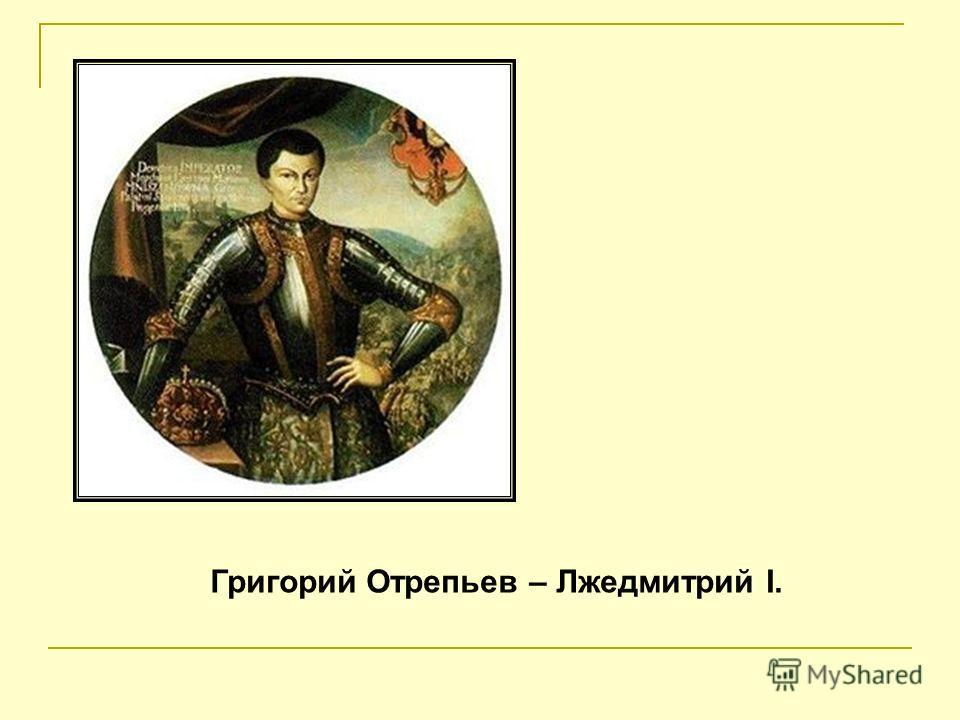 Григорий Отрепьев – Лжедмитрий I.