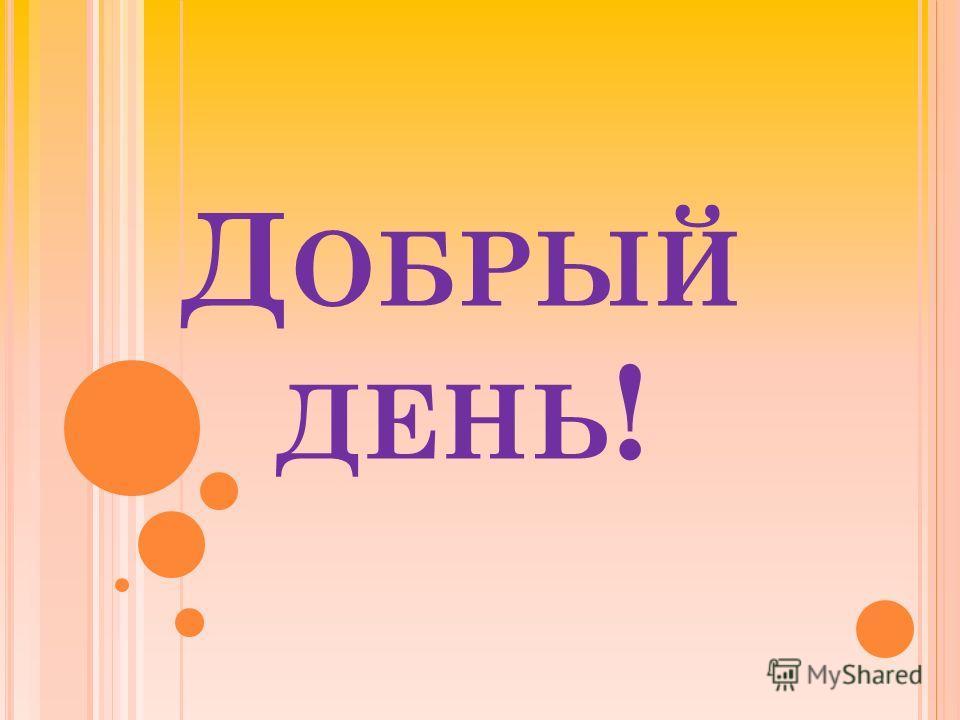 Д ОБРЫЙ ДЕНЬ !
