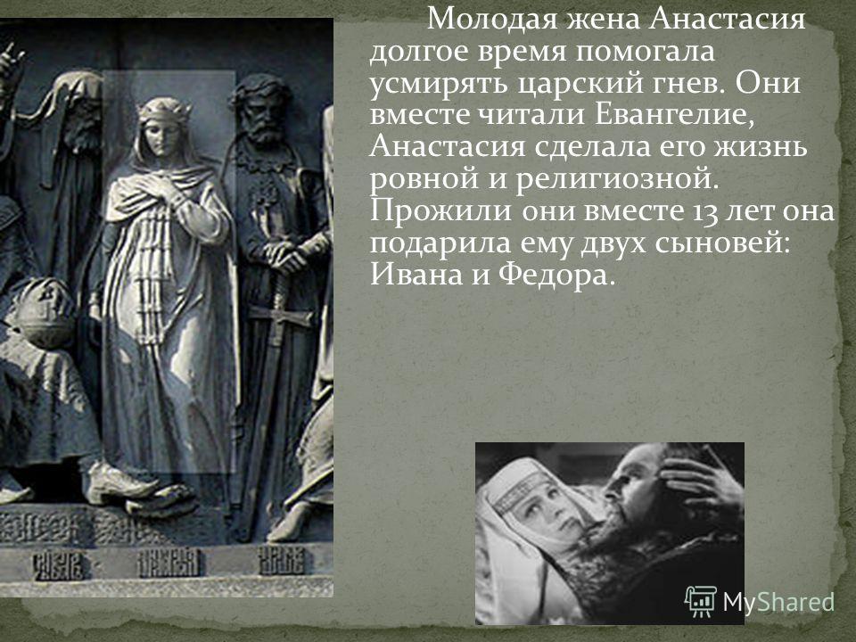 Молодая жена Анастасия долгое время помогала усмирять царский гнев. Они вместе читали Евангелие, Анастасия сделала его жизнь ровной и религиозной. Прожили они вместе 13 лет она подарила ему двух сыновей : Ивана и Федора.