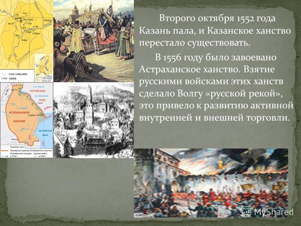 Второго октября 1552 года Казань пала, и Казанское ханство перестало существовать. В 1556 году было завоевано Астраханское ханство. Взятие русскими войсками этих ханств сделало Волгу «русской рекой», это привело к развитию активной внутренней и внешн