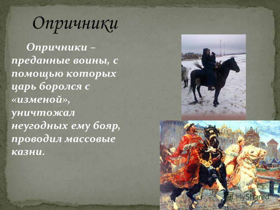 Опричники – преданные воины, с помощью которых царь боролся с «изменой», уничтожал неугодных ему бояр, проводил массовые казни.