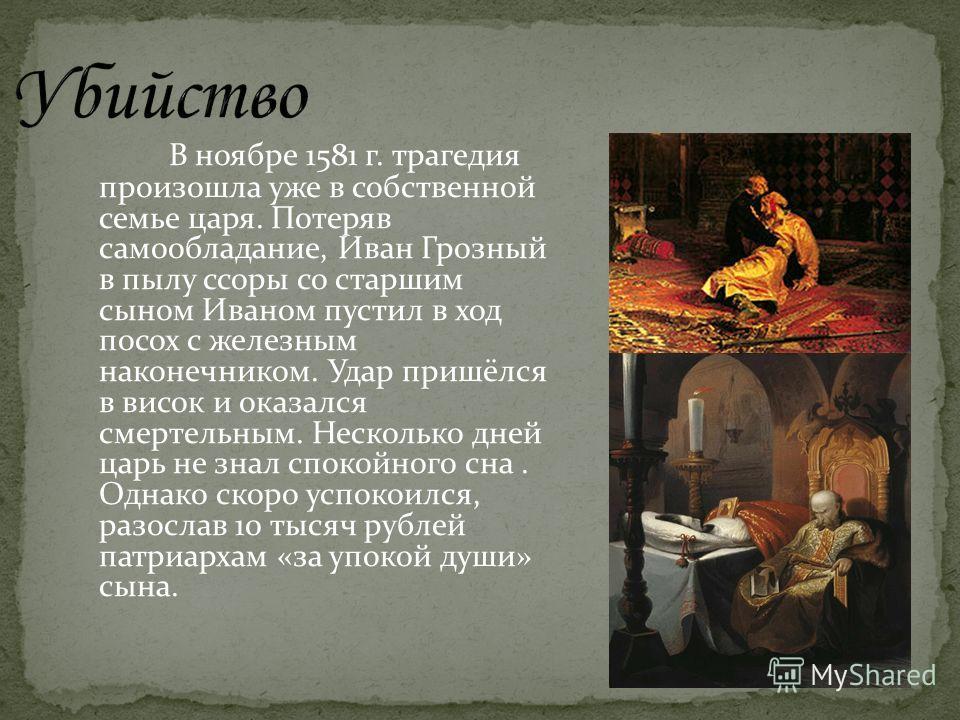 В ноябре 1581 г. трагедия произошла уже в собственной семье царя. Потеряв самообладание, Иван Грозный в пылу ссоры со старшим сыном Иваном пустил в ход посох с железным наконечником. Удар пришёлся в висок и оказался смертельным. Несколько дней царь н
