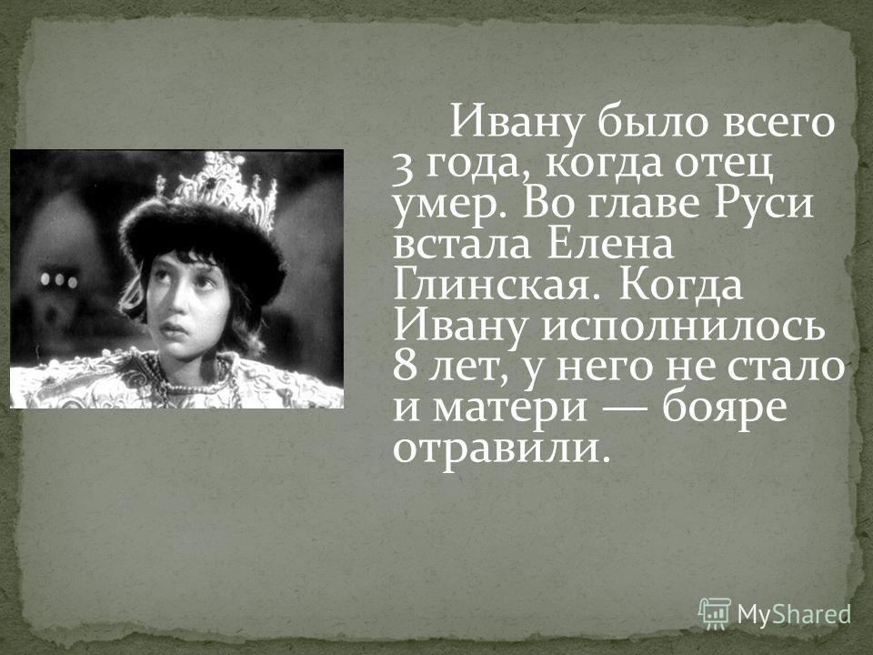 Ивану было всего 3 года, когда отец умер. Во главе Руси встала Елена Глинская. Когда Ивану исполнилось 8 лет, у него не стало и матери бояре отравили.