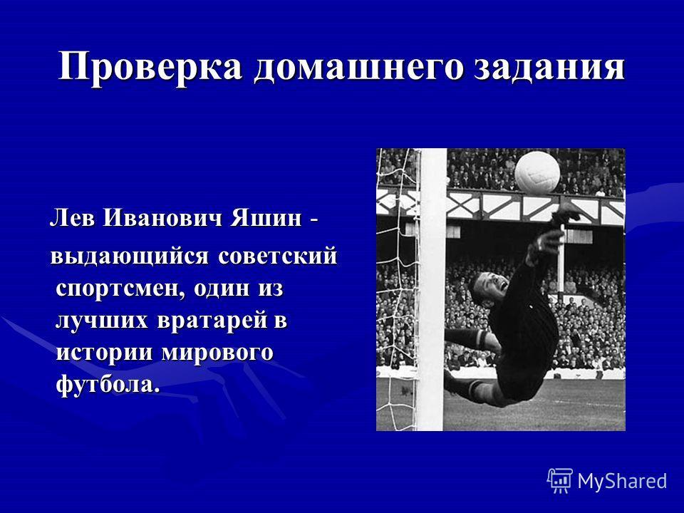 Проверка домашнего задания Лев Иванович Яшин - выдающийся советский спортсмен, один из лучших вратарей в истории мирового футбола.