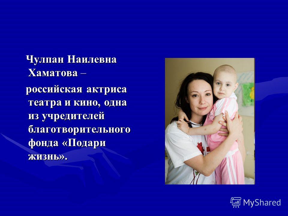 Чулпан Наилевна Хаматова – российская актриса театра и кино, одна из учредителей благотворительного фонда «Подари жизнь».
