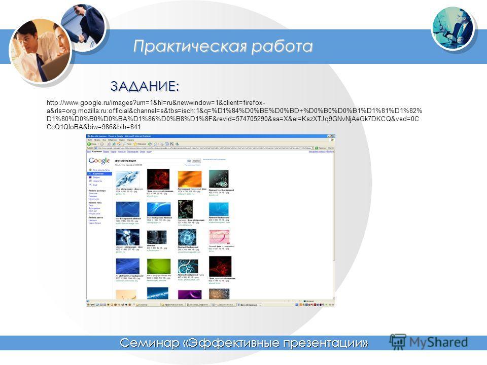 Практическая работа Семинар «Эффективные презентации» ЗАДАНИЕ: http://www.google.ru/images?um=1&hl=ru&newwindow=1&client=firefox- a&rls=org.mozilla:ru:official&channel=s&tbs=isch:1&q=%D1%84%D0%BE%D0%BD+%D0%B0%D0%B1%D1%81%D1%82% D1%80%D0%B0%D0%BA%D1%8