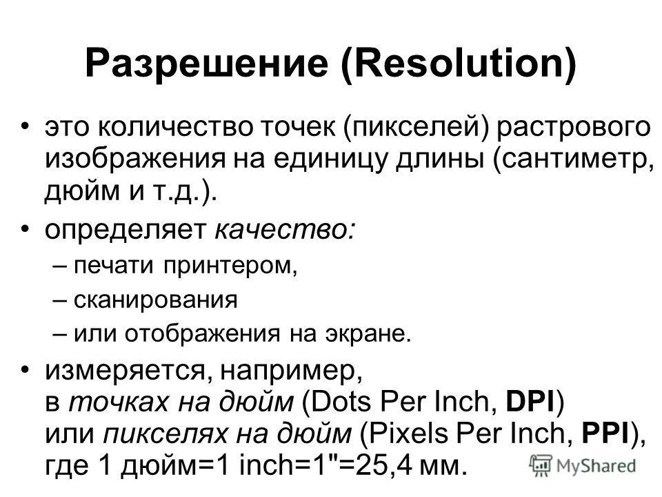 Разрешение (Resolution) это количество точек (пикселей) растрового изображения на единицу длины (сантиметр, дюйм и т.д.). определяет качество: –печати принтером, –сканирования –или отображения на экране. измеряется, например, в точках на дюйм (Dots P