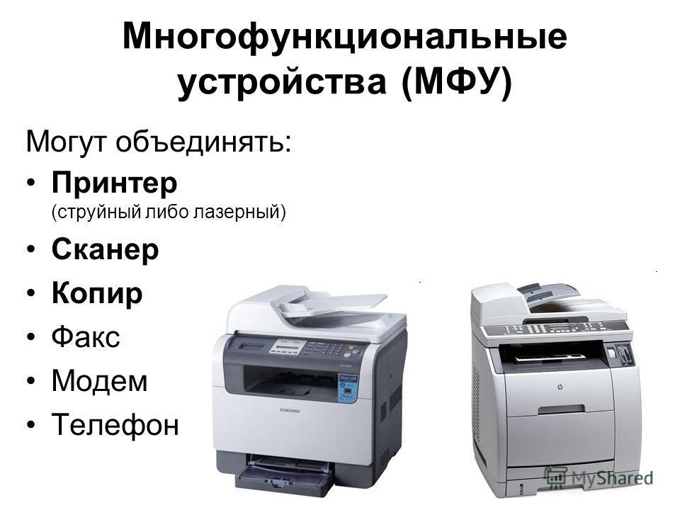 Многофункциональные устройства (МФУ) Могут объединять: Принтер (струйный либо лазерный) Сканер Копир Факс Модем Телефон