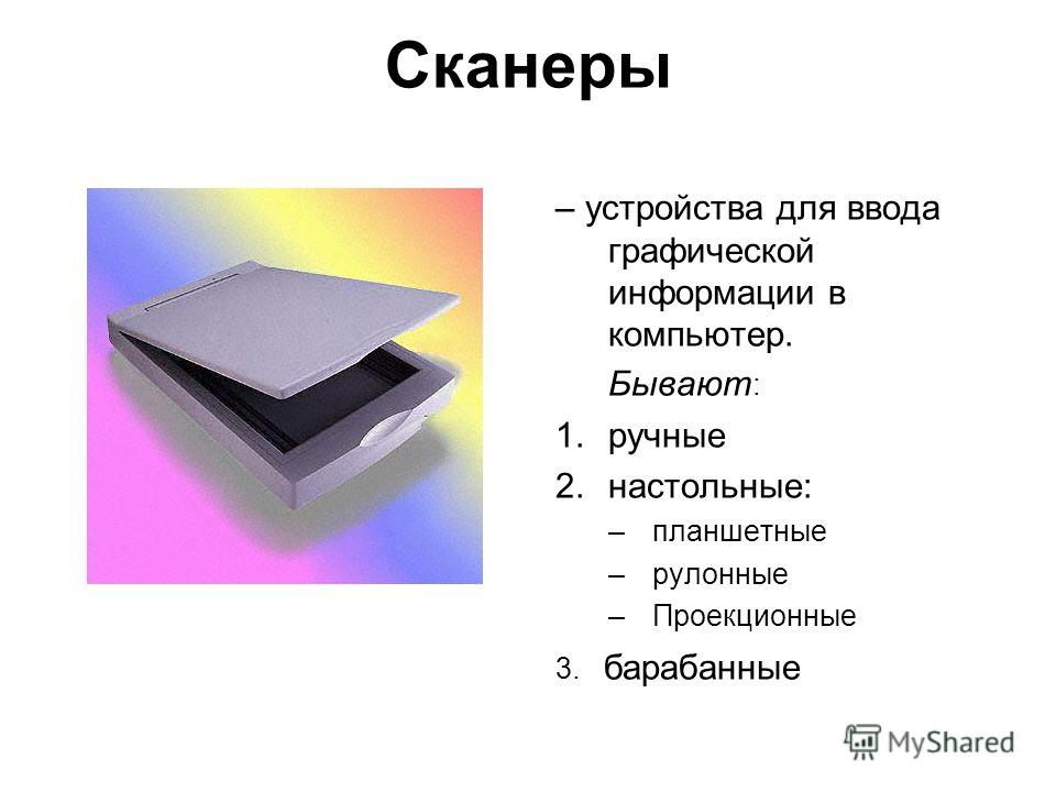 Сканеры – устройства для ввода графической информации в компьютер. Бывают : 1.ручные 2.настольные: –планшетные –рулонные –Проекционные 3. барабанные
