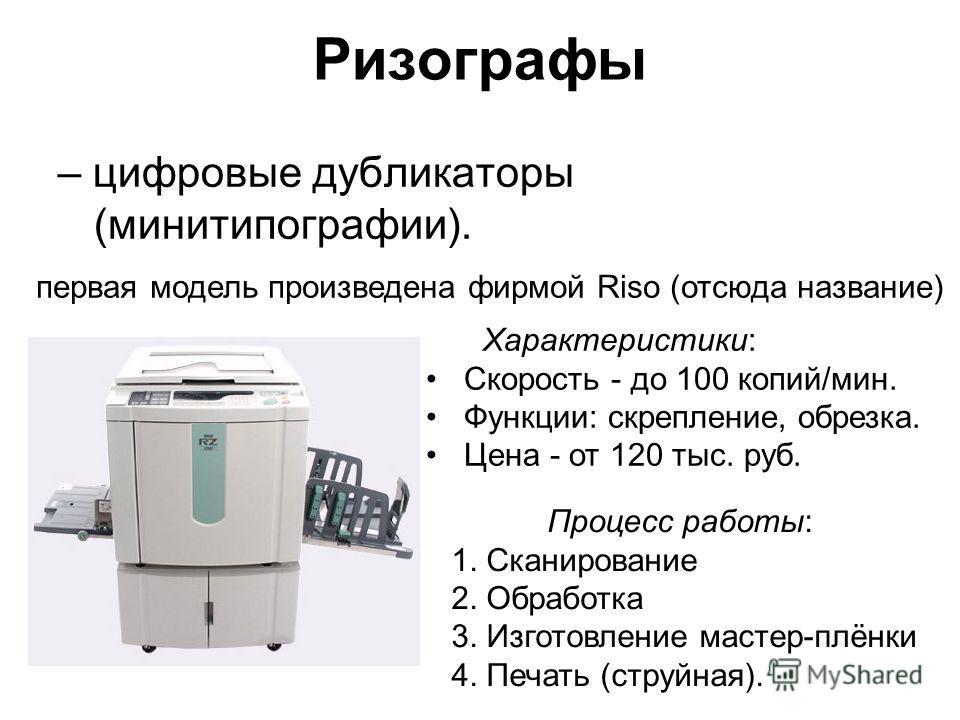 Ризографы – цифровые дубликаторы (минитипографии). первая модель произведена фирмой Riso (отсюда название) Характеристики: Скорость - до 100 копий/мин. Функции: скрепление, обрезка. Цена - от 120 тыс. руб. Процесс работы: 1. Сканирование 2. Обработка