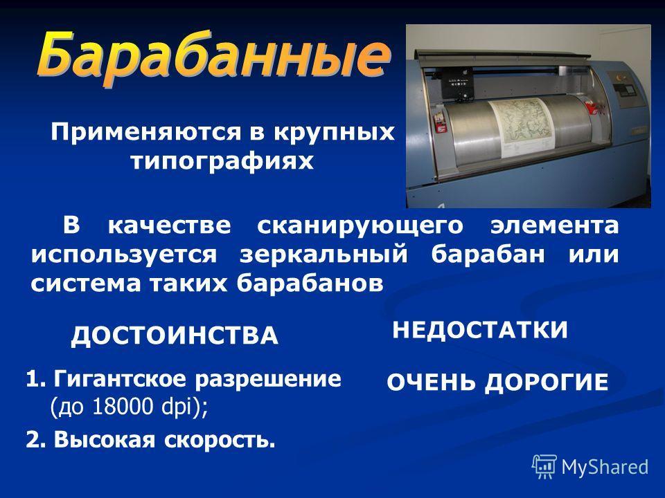 В качестве сканирующего элемента используется зеркальный барабан или система таких барабанов Применяются в крупных типографиях 1. Гигантское разрешение (до 18000 dpi); 2. Высокая скорость. ДОСТОИНСТВА НЕДОСТАТКИ ОЧЕНЬ ДОРОГИЕ