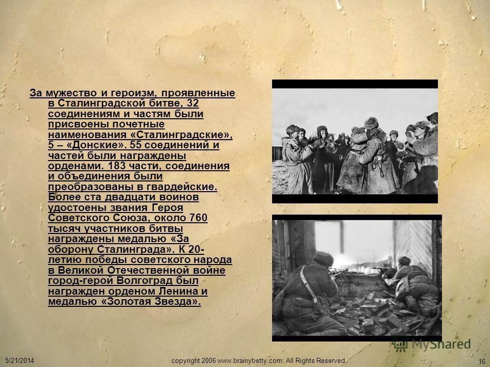 5/21/2014copyright 2006 www.brainybetty.com; All Rights Reserved. 16 За мужество и героизм, проявленные в Сталинградской битве, 32 соединениям и частям были присвоены почетные наименования «Сталинградские», 5 – «Донские». 55 соединений и частей были