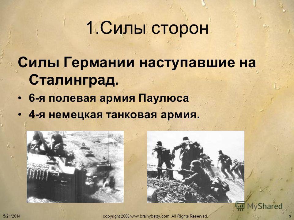 5/21/2014copyright 2006 www.brainybetty.com; All Rights Reserved. 3 1.Силы сторон Силы Германии наступавшие на Сталинград. 6-я полевая армия Паулюса 4-я немецкая танковая армия.