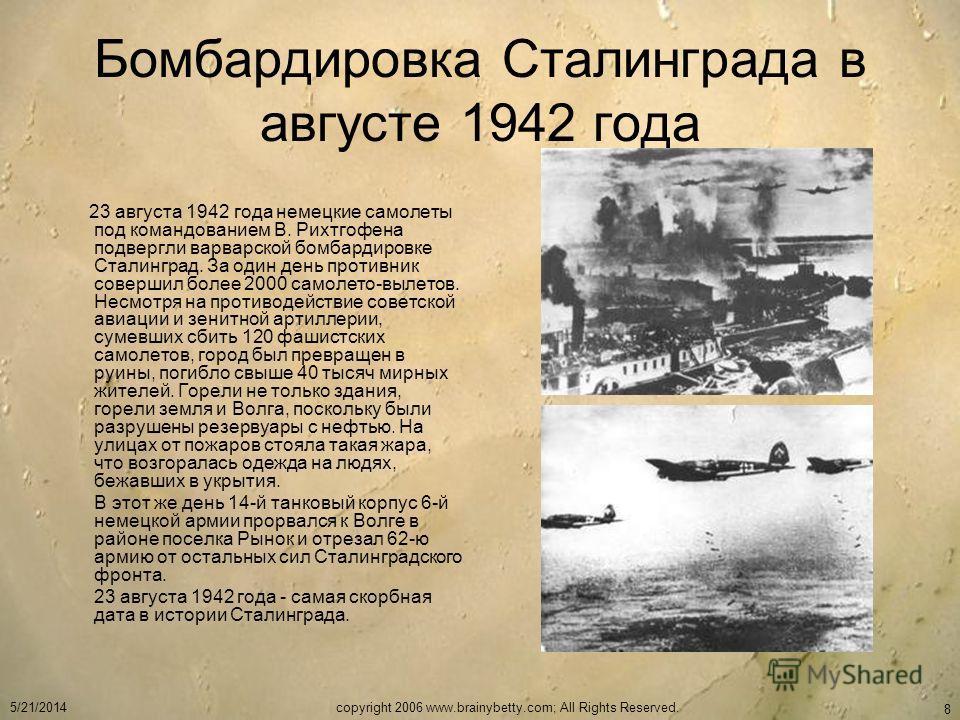 5/21/2014copyright 2006 www.brainybetty.com; All Rights Reserved. 8 Бомбардировка Сталинграда в августе 1942 года 23 августа 1942 года немецкие самолеты под командованием В. Рихтгофена подвергли варварской бомбардировке Сталинград. За один день проти